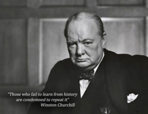 """Those who fail to learn from history are condemned to repeat it"" – Winston Churchill"